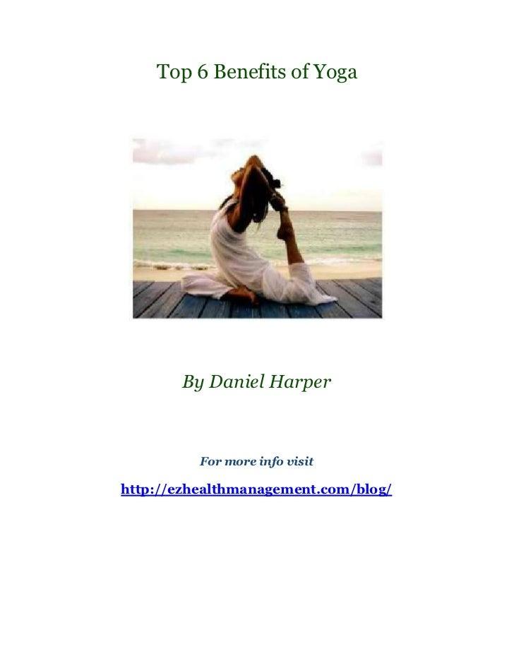 Top 6 Benefits of Yoga       By Daniel Harper          For more info visithttp://ezhealthmanagement.com/blog/