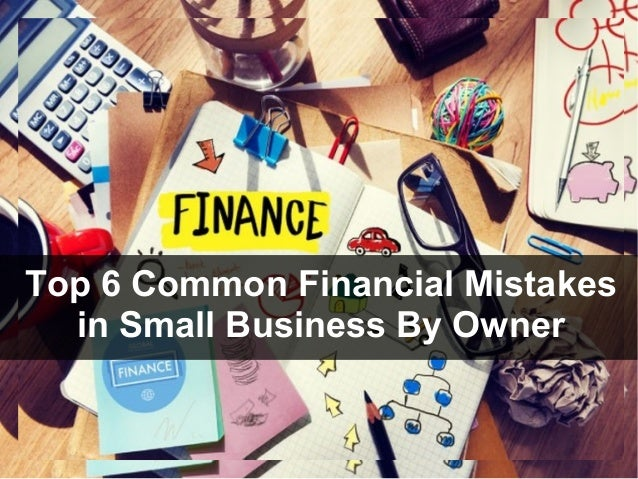 Top 6 Common Financial Mistakes in Small Business By Owner