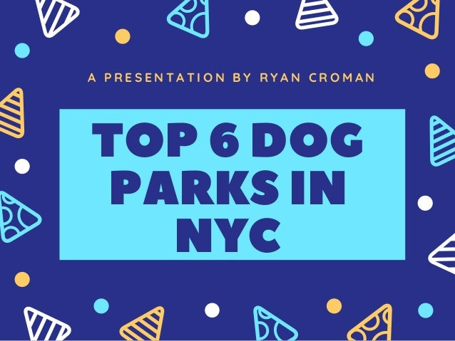 A P R E S E N T A T I O N B Y   R Y A N C R O M A N TOP6DOG PARKSIN NYC