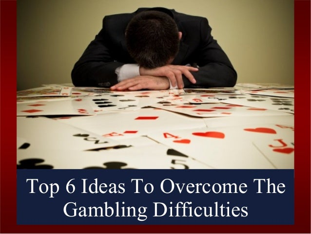 Top 6 Ideas To Overcome The Gambling Difficulties