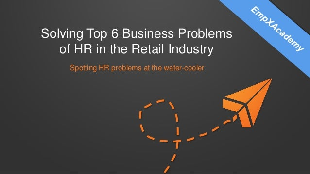 Solving Top 6 Business Problems of HR in the Retail Industry Spotting HR problems at the water-cooler