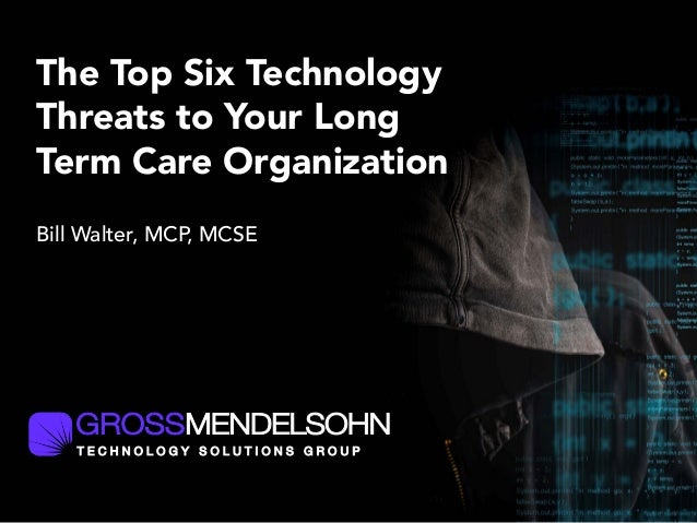 The Top Six Technology Threats to Your Long Term Care Organization Bill Walter, MCP, MCSE