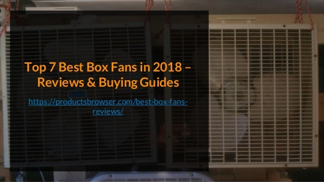 Top 7 Best Box Fans in 2018 – Reviews & Buying Guides https://productsbrowser.com/best-box-fans- reviews/