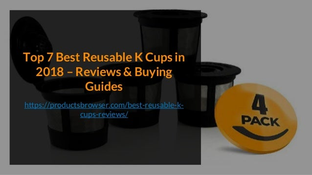 Top 7 Best Reusable K Cups in 2018 – Reviews & Buying Guides https://productsbrowser.com/best-reusable-k- cups-reviews/