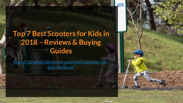 Top 7 Best Scooters for Kids in 2018 – Reviews & Buying Guides https://productsbrowser.com/best-scooter-for- kids-reviews/