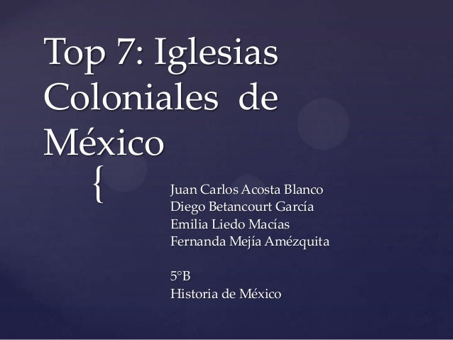 {Top 7: IglesiasColoniales deMéxicoJuan Carlos Acosta BlancoDiego Betancourt GarcíaEmilia Liedo MacíasFernanda Mejía Amézq...