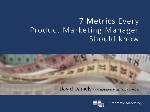 David Daniels PMC Instructor, Pragmatic Marketing 7 Metrics Every Product Marketing Manager Should Know