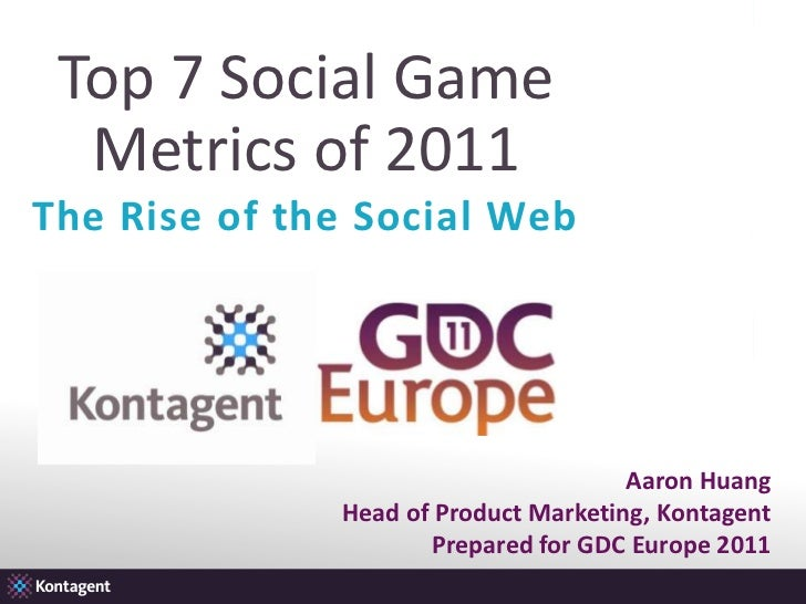 Top 7 Social Game Metrics of 2011<br />The Rise of the Social Web<br />Aaron Huang<br />Head of Product Marketing, Kontage...