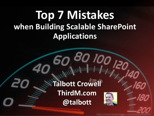 Top 7 Mistakes when Building Scalable SharePoint Applications Talbott Crowell ThirdM.com @talbott http://www.freeimages.co...