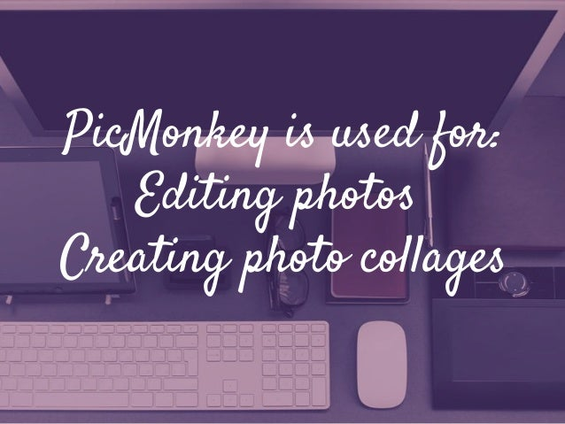 PicMonkey is used for: Editing photos Creating photo collages