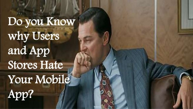 Do you Know  why Users  and App  Stores Hate  Your Mobile  App?