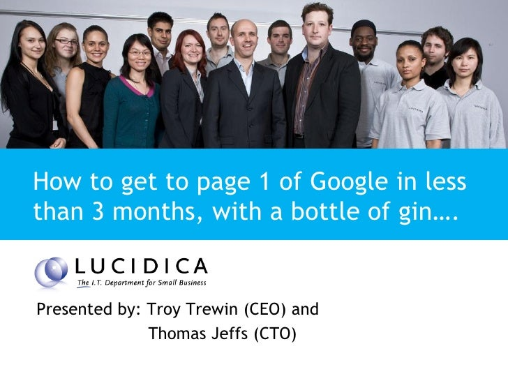 Presentation Title   How to get to page 1 of Google in less than 3 months, with a bottle of gin….   Presented by: Troy Tre...
