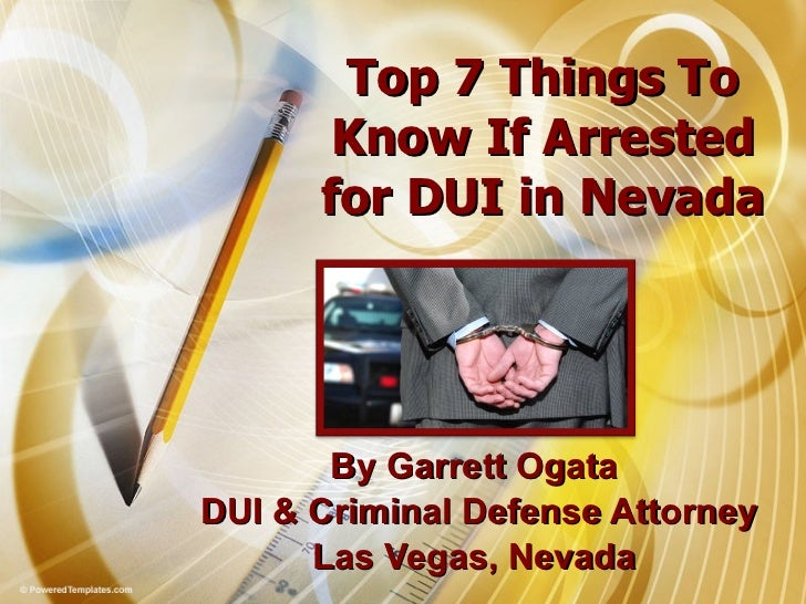 Top 7 Things To Know If Arrested for DUI in Nevada By Garrett Ogata  DUI & Criminal Defense Attorney Las Vegas, Nevada