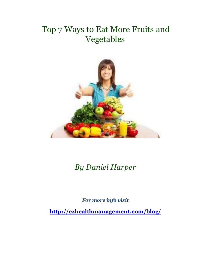 Top 7 Ways to Eat More Fruits and           Vegetables         By Daniel Harper            For more info visit  http://ezh...