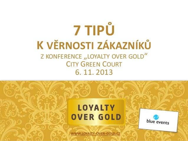 """7 TIPŮ K VĚRNOSTI ZÁKAZNÍKŮ Z KONFERENCE """"LOYALTY OVER GOLD"""" CITY GREEN COURT  6. 11. 2013  WWW.LOYALTY-OVER-GOLD.CZ"""