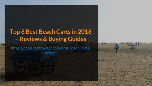 Top 8 Best Beach Carts in 2018 – Reviews & Buying Guides https://productsbrowser.com/best-beach-carts- reviews/