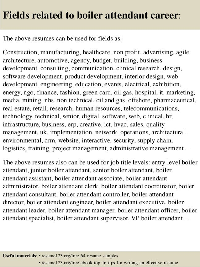 Fields related to boiler attendant career: The above resumes can be used for fields as: Construction, manufacturing, healt...