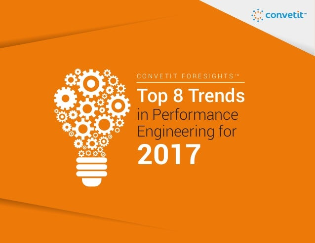 C O N V E T I T F O R E S I G H T S T M Top 8 Trends 2017 in Performance Engineering for
