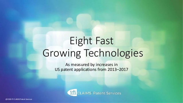 Eight Fast Growing Technologies As measured by increases in US patent applications from 2013–2017 @2018 IFI CLAIMS Patent ...