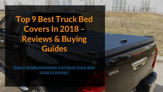 Top 9 Best Truck Bed Covers In 2018 – Reviews & Buying Guides https://productsbrowser.com/best-truck-bed- covers-reviews/
