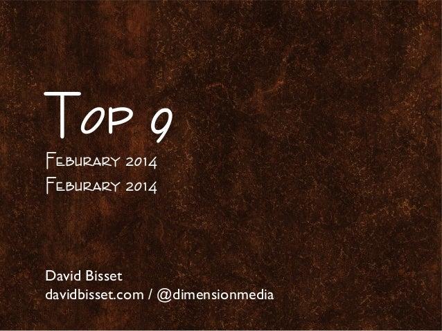 Top 9 Feburary 2014 Feburary 2014  David Bisset davidbisset.com / @dimensionmedia