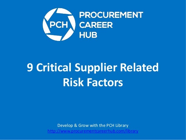 9 Critical Supplier Related Risk Factors  Develop & Grow with the PCH Library http://www.procurementcareerhub.com/library