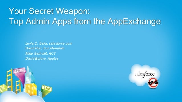 Your Secret Weapon:Top Admin Apps from the AppExchange   Leyla D. Seka, salesforce.com   David Pier, Iron Mountain   Mike ...