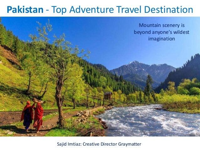 Pakistan - Top Adventure Travel Destination Mountain scenery is beyond anyone's wildest imagination Sajid Imtiaz: Creative...