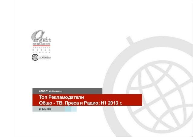 Топ Рекламодатели Общо - ТВ, Преса и Радио; H1 2013 г. ARGENT Media Agency 23 July 2013