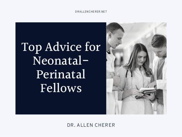 Top Advice for Neonatal- Perinatal Fellows DRALLENCHERER.NET DR. ALLEN CHERER