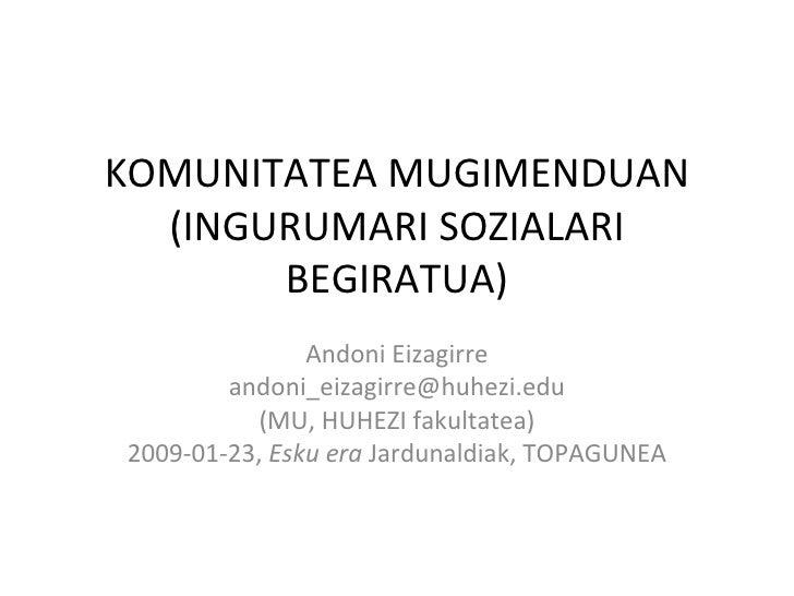 KOMUNITATEA MUGIMENDUAN (INGURUMARI SOZIALARI BEGIRATUA) Andoni Eizagirre [email_address] (MU, HUHEZI fakultatea) 2009-01-...