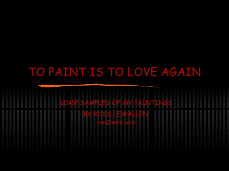 TO PAINT IS TO LOVE AGAIN SOME SAMPLES OF MY PAINTINGS BY ROSS LEWALLEN [email_address]