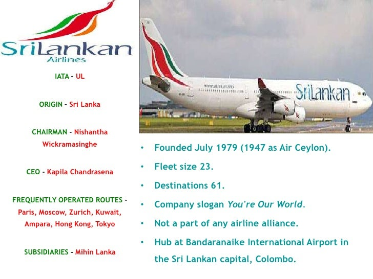 company overview of srilankan airlines Srilankan airlines represented in: bulgaria czech republic denmark finland iceland israel norway romania slovakia sweden turkey launched in 1979, sri lanka's national carrier is an award winning airline with a solid reputation for service, comfort, safety, reliability, and punctuality the airline's hub is at bandaranaike international airport in.