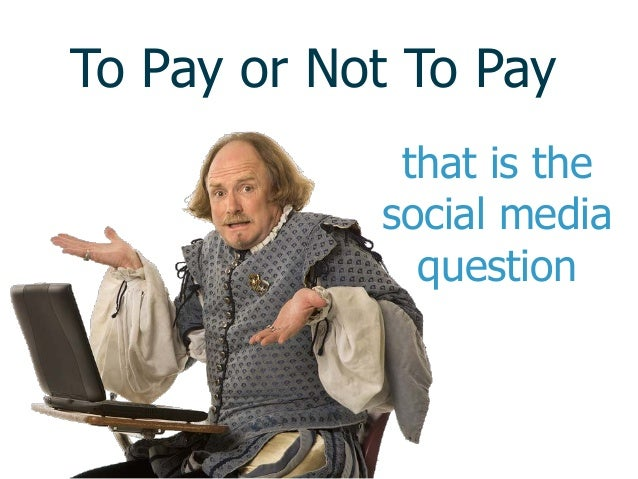 To Pay or Not To Paythat is thesocial mediaquestion