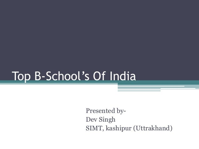 Top B-School's Of India             Presented by-             Dev Singh             SIMT, kashipur (Uttrakhand)