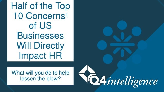 Half of the Top 10 Concerns1 of US Businesses Will Directly Impact HR What will you do to help lessen the blow?
