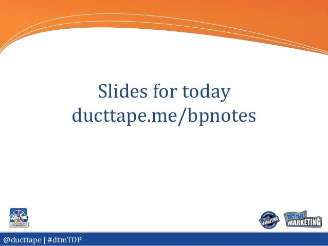 Slides for today                ducttape.me/bpnotes@ducttape | #dtmTOP