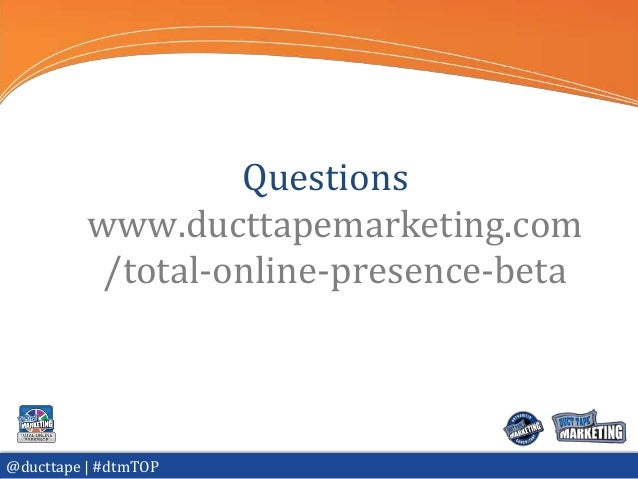 Questions          www.ducttapemarketing.com           /total-online-presence-beta@ducttape | #dtmTOP