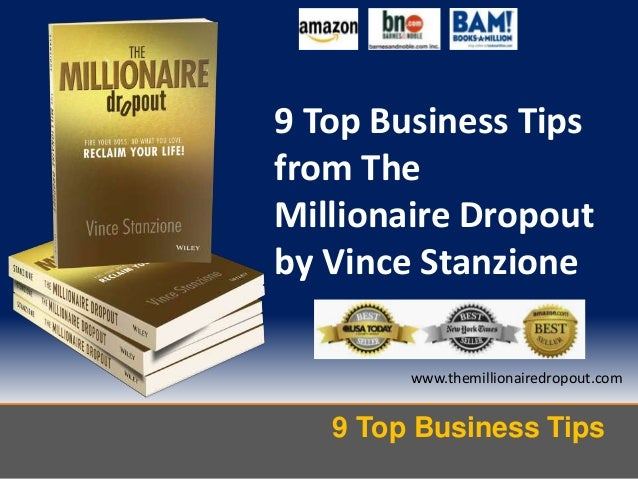 9 Top Business Tips www.themillionairedropout.com 9 Top Business Tips from The Millionaire Dropout by Vince Stanzione