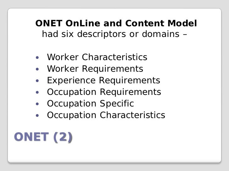 ONET OnLine and Content Model   had six descriptors or domains –     Worker Characteristics     Worker Requirements    ...