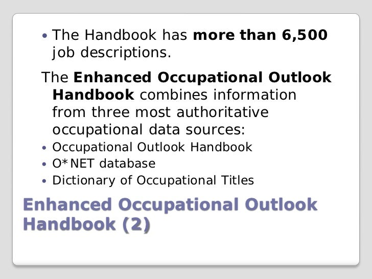    The Handbook has more than 6,500     job descriptions. The Enhanced Occupational Outlook  Handbook combines informatio...