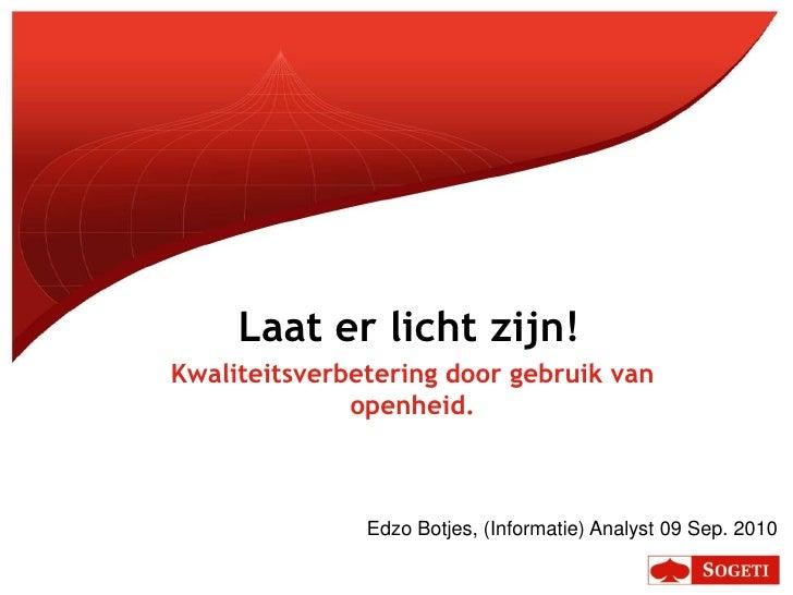 Laat er licht zijn!<br />Kwaliteitsverbetering door gebruik van openheid.<br />Edzo Botjes, (Informatie) Analyst 09 Sep. 2...
