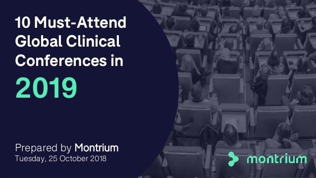 10 Must-Attend Global Clinical Conferences in 2019 Prepared by Montrium Tuesday, 25 October 2018 1