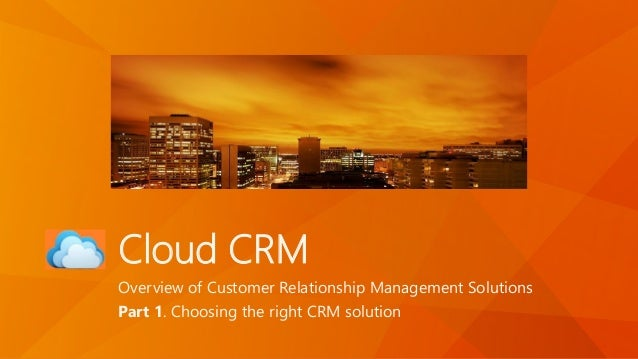 Cloud CRM Overview of Customer Relationship Management Solutions Part 1. Choosing the right CRM solution