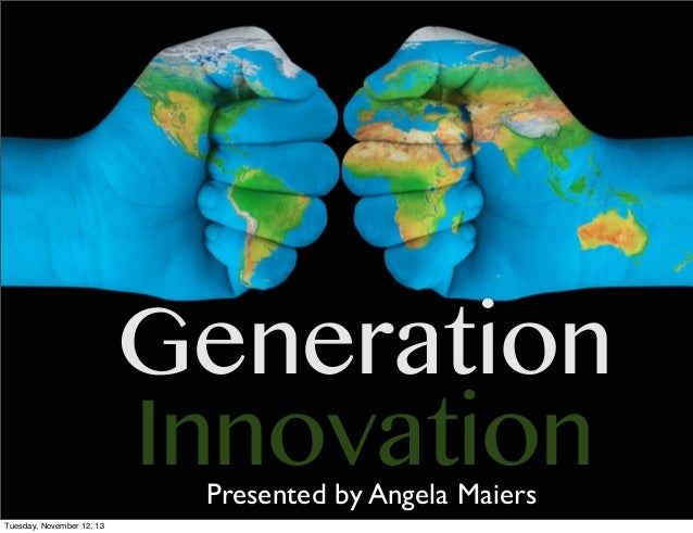 Generation Innovation Presented by Angela Maiers  Tuesday, November 12, 13