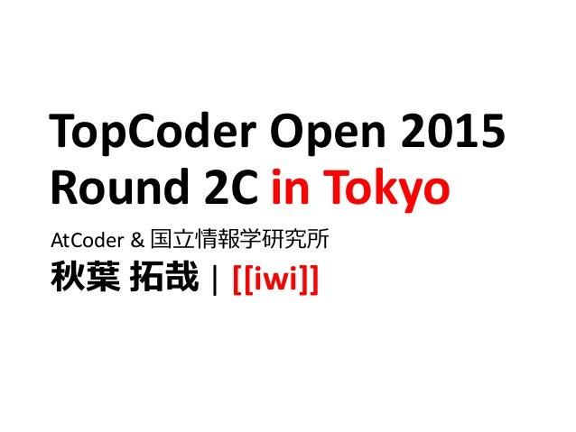TopCoder Open 2015 Round 2C in Tokyo AtCoder & 国立情報学研究所 秋葉 拓哉 | [[iwi]]
