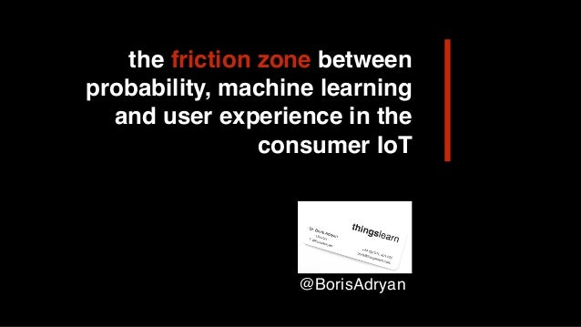 the friction zone between probability, machine learning and user experience in the consumer IoT @BorisAdryan
