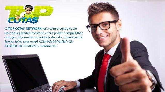 O TOP COTAS NETWORK veio com o conceito de unir dois grandes mercados para poder compartilhar contigo uma melhor qualidade...