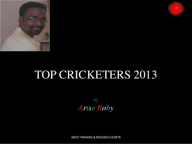 TOP CRICKETERS 2013 by  Arise Roby  ARISE TRAINING & RESEARCH CENETR
