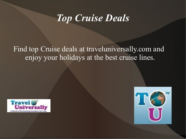 Top Cruise Deals Find top Cruise deals at traveluniversally.com and enjoy your holidays at the best cruise lines.
